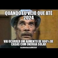 QUANDO EU VEJO QUE ATÉ 2024VAI OCORRER UM AUMENTO DE 800% DE CASAS COM ENERGIA SOLAR