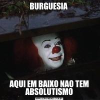 BURGUESIA AQUI EM BAIXO NAO TEM ABSOLUTISMO