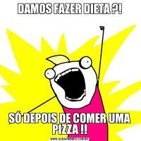 DAMOS FAZER DIETA ?!SÓ DEPOIS DE COMER UMA PIZZA !!