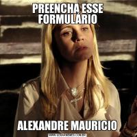 PREENCHA ESSE FORMULÁRIOALEXANDRE MAURICIO