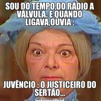 SOU DO TEMPO,DO RÁDIO A VÁLVULA. E QUANDO LIGAVA,OUVIA :JUVÊNCIO : O JUSTICEIRO DO SERTÃO...
