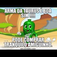 ARMA DA TAURUS É BOA SIM !!!!PODE COMPRAR TRANQUILO AMIGUINHO.