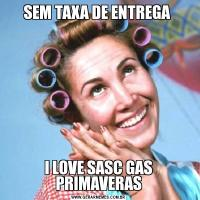 SEM TAXA DE ENTREGA I LOVE SASC GAS PRIMAVERAS
