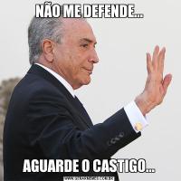 NÃO ME DEFENDE...AGUARDE O CASTIGO...