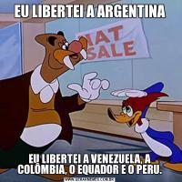 EU LIBERTEI A ARGENTINAEU LIBERTEI A VENEZUELA, A COLÔMBIA, O EQUADOR E O PERU.