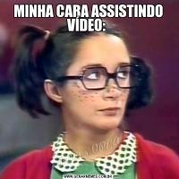 MINHA CARA ASSISTINDO VÍDEO: