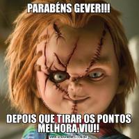 PARABÉNS GEVER!!!DEPOIS QUE TIRAR OS PONTOS MELHORA VIU!!