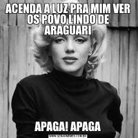 ACENDA A LUZ PRA MIM VER OS POVO LINDO DE ARAGUARIAPAGA! APAGA