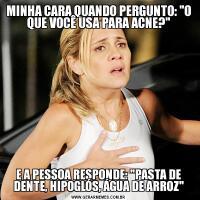 MINHA CARA QUANDO PERGUNTO: