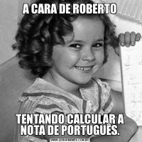 A CARA DE ROBERTOTENTANDO CALCULAR A NOTA DE PORTUGUÊS.