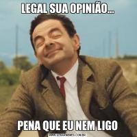 LEGAL SUA OPINIÃO...PENA QUE EU NEM LIGO