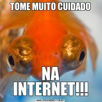 TOME MUITO CUIDADONA INTERNET!!!