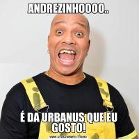 ANDREZINHOOOO..É DA URBANUS QUE EU GOSTO!