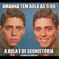 AMANHÃ TEM AULA ÀS 9:00A AULA É DE GEOHISTÓRIA