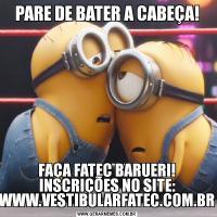 PARE DE BATER A CABEÇA!FAÇA FATEC BARUERI! INSCRIÇÕES NO SITE: WWW.VESTIBULARFATEC.COM.BR