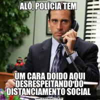 ALÔ, POLÍCIA TEM  UM CARA DOIDO AQUI DESRESPEITANDO DO DISTANCIAMENTO SOCIAL
