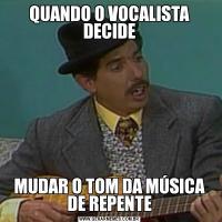 QUANDO O VOCALISTA DECIDEMUDAR O TOM DA MÚSICA DE REPENTE