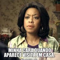 MINHA CARA QUANDO APARECE VISITA EM CASA.