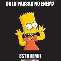QUER PASSAR NO ENEM?ESTUDEM!!