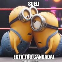 SUELI        ESTÁ TÃO CANSADA!