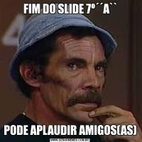 FIM DO SLIDE 7º´´A``PODE APLAUDIR AMIGOS(AS)