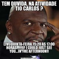 TEM DUVIDA, NA ATIVIDADE TIO CARLOS ?LIVE QUINTA-FEIRA,15:20 AS 17:00 HORAS...!!!IF I COULD JUST SEE YOU...IN THE AFTERNOON!!