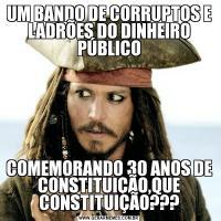 UM BANDO DE CORRUPTOS E LADRÕES DO DINHEIRO PÚBLICOCOMEMORANDO 30 ANOS DE CONSTITUIÇÃO,QUE CONSTITUIÇÃO???
