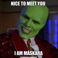 NICE TO MEET YOU I AM MÁSKARA