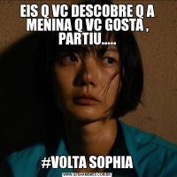 EIS Q VC DESCOBRE Q A MENINA Q VC GOSTA , PARTIU.....#VOLTA SOPHIA