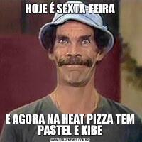 HOJE É SEXTA-FEIRAE AGORA NA HEAT PIZZA TEM PASTEL E KIBE