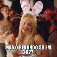MAS O REDONDO SÓ EM 2027