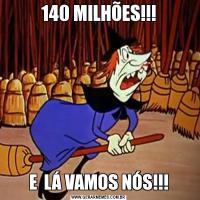 140 MILHÕES!!!E  LÁ VAMOS NÓS!!!