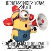 INGRESSOS NAS LOJAS SOUTH SHOW DO APÓSTOLO ARNALDO EM NOVA IGUAÇU DIA 20