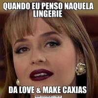 QUANDO EU PENSO NAQUELA LINGERIE DA LOVE & MAKE CAXIAS