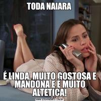 TODA NAIARA É LINDA, MUITO GOSTOSA E MANDONA E É MUITO ALTETICA!