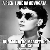 A PLENITUDE DA ADVOGATAQUE MANJA NO MARKETING JURÍDICO