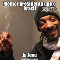 Melhor presidenta que o BrasilJá teve