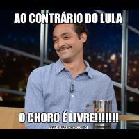 AO CONTRÁRIO DO LULAO CHORO É LIVRE!!!!!!!