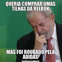 QUERIA COMPRAR UMAS TILHAS DA REEBOKMAS FOI ROUBADO PELA ADIDAS