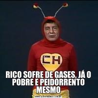 RICO SOFRE DE GASES, JÁ O POBRE E PEIDORRENTO MESMO