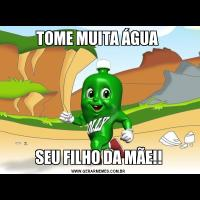 TOME MUITA ÁGUA SEU FILHO DA MÃE!!