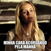 MINHA CARA ACORDANDO PELA MANHÃ