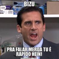 BIZUPRA FALAR MERDA TU É RÁPIDO HEIN!