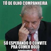 TÔ DE OLHO COMPANHEIRASÓ ESPERANDO O CONVITE PRA COMER BOLO