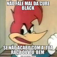 NÃO FALE MAL DA CURE BLACKSE NÃO ACABO COM A  TUA RAÇA OUVIU  BEM