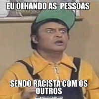 EU OLHANDO AS  PESSOAS SENDO RACISTA COM OS OUTROS