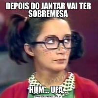 DEPOIS DO JANTAR VAI TER SOBREMESAHUM... UFA...