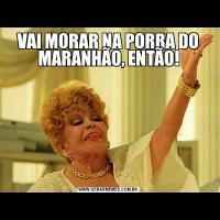 VAI MORAR NA PORRA DO MARANHÃO, ENTÃO!