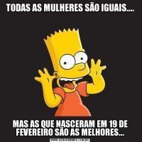 TODAS AS MULHERES SÃO IGUAIS....MAS AS QUE NASCERAM EM 19 DE FEVEREIRO SÃO AS MELHORES...