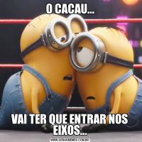 O CACAU...VAI TER QUE ENTRAR NOS EIXOS...